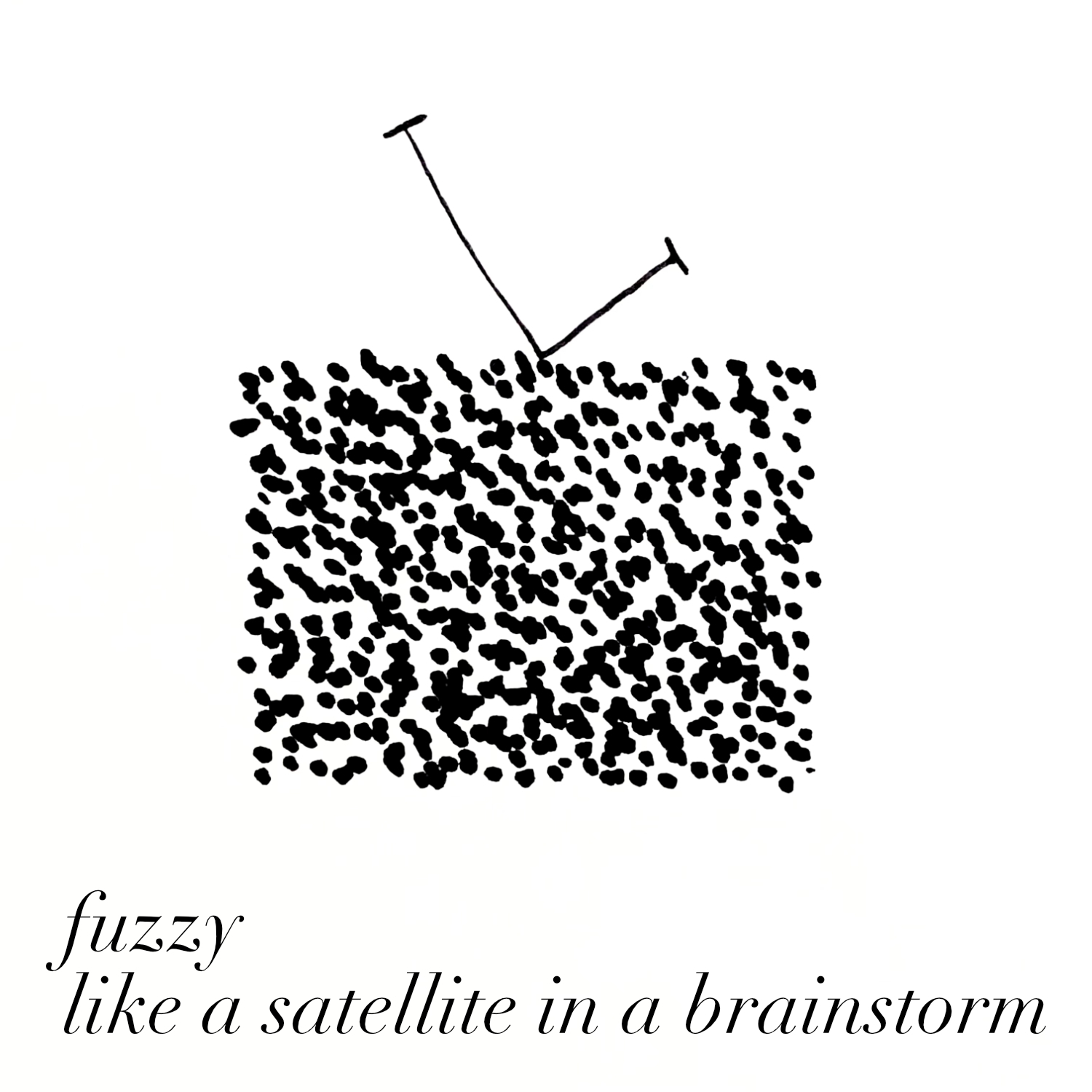 fuzzy like a satellite in a brainstorm